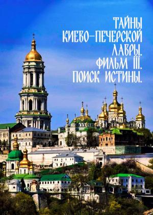 Тайны Киево-Печерской Лавры. Фильм ІІІ. Поиск истины.